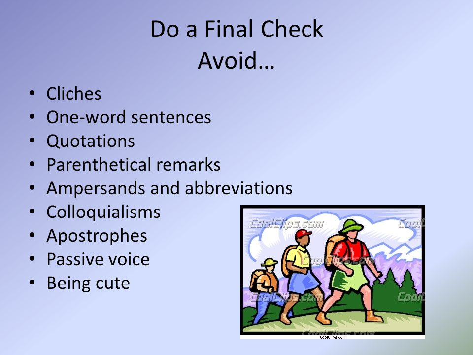 Do a Final Check Avoid… Cliches One-word sentences Quotations Parenthetical remarks Ampersands and abbreviations Colloquialisms Apostrophes Passive voice Being cute