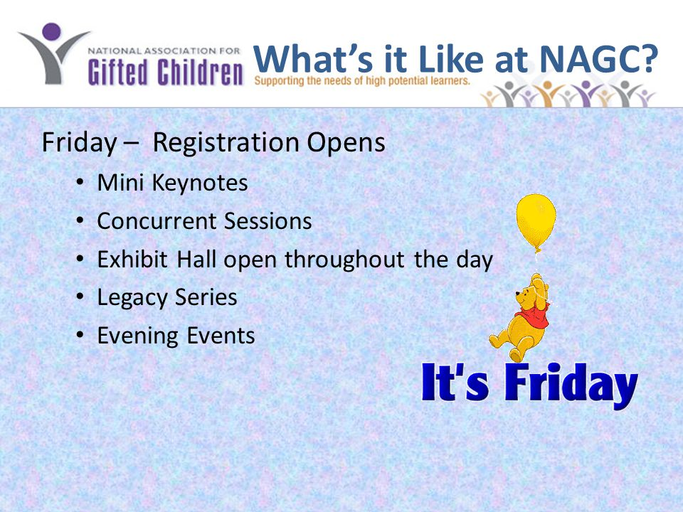 What's it Like at NAGC? Friday – Registration Opens Mini Keynotes Concurrent Sessions Exhibit Hall open throughout the day Legacy Series Evening Event