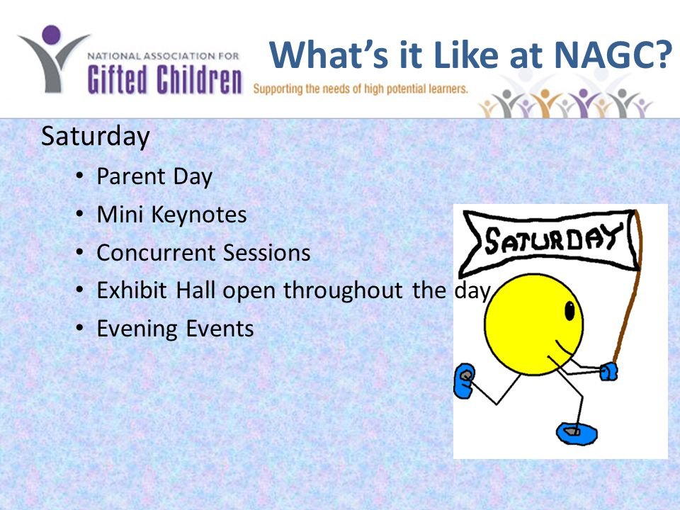 What's it Like at NAGC? Saturday Parent Day Mini Keynotes Concurrent Sessions Exhibit Hall open throughout the day Evening Events