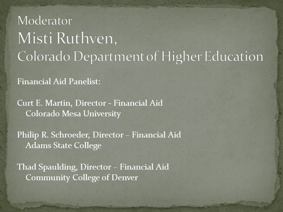 Financial Aid Panelist: Curt E. Martin, Director - Financial Aid Colorado Mesa University Philip R.