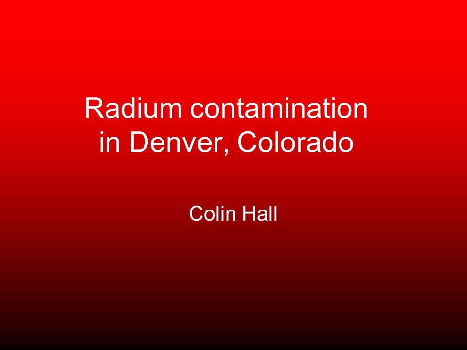 Radium contamination in Denver, Colorado Colin Hall