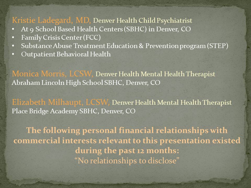 Kristie Ladegard, MD, Denver Health Child Psychiatrist At 9 School Based Health Centers (SBHC) in Denver, CO Family Crisis Center (FCC) Substance Abuse Treatment Education & Prevention program (STEP) Outpatient Behavioral Health Monica Morris, LCSW, Denver Health Mental Health Therapist Abraham Lincoln High School SBHC, Denver, CO Elizabeth Milhaupt, LCSW, Denver Health Mental Health Therapist Place Bridge Academy SBHC, Denver, CO The following personal financial relationships with commercial interests relevant to this presentation existed during the past 12 months: No relationships to disclose