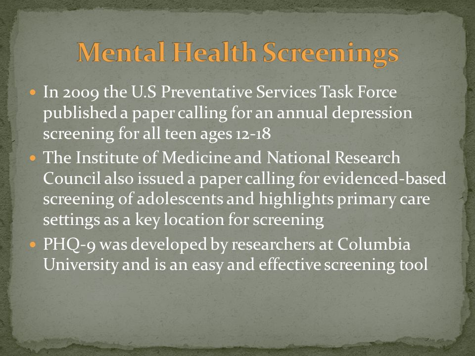 In 2009 the U.S Preventative Services Task Force published a paper calling for an annual depression screening for all teen ages 12-18 The Institute of Medicine and National Research Council also issued a paper calling for evidenced-based screening of adolescents and highlights primary care settings as a key location for screening PHQ-9 was developed by researchers at Columbia University and is an easy and effective screening tool