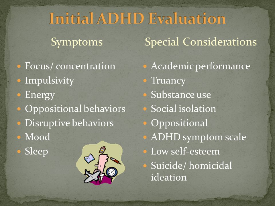 Symptoms Focus/ concentration Impulsivity Energy Oppositional behaviors Disruptive behaviors Mood Sleep Special Considerations Academic performance Truancy Substance use Social isolation Oppositional ADHD symptom scale Low self-esteem Suicide/ homicidal ideation