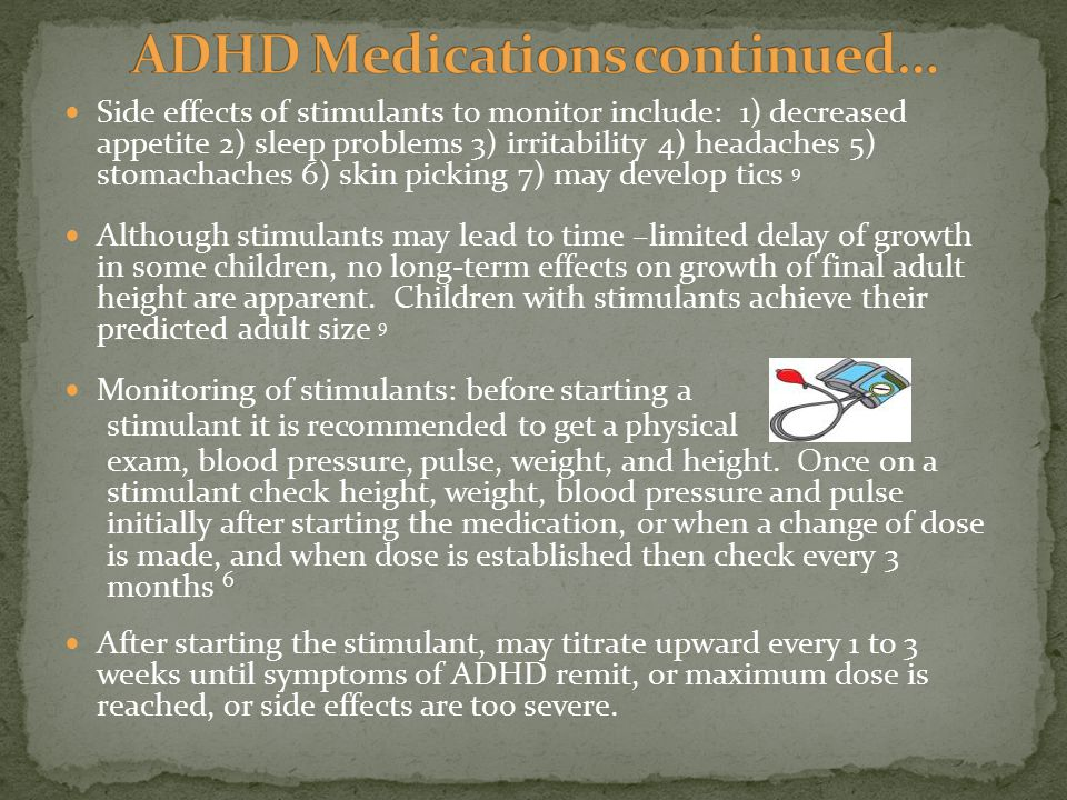 Side effects of stimulants to monitor include: 1) decreased appetite 2) sleep problems 3) irritability 4) headaches 5) stomachaches 6) skin picking 7) may develop tics 9 Although stimulants may lead to time –limited delay of growth in some children, no long-term effects on growth of final adult height are apparent.