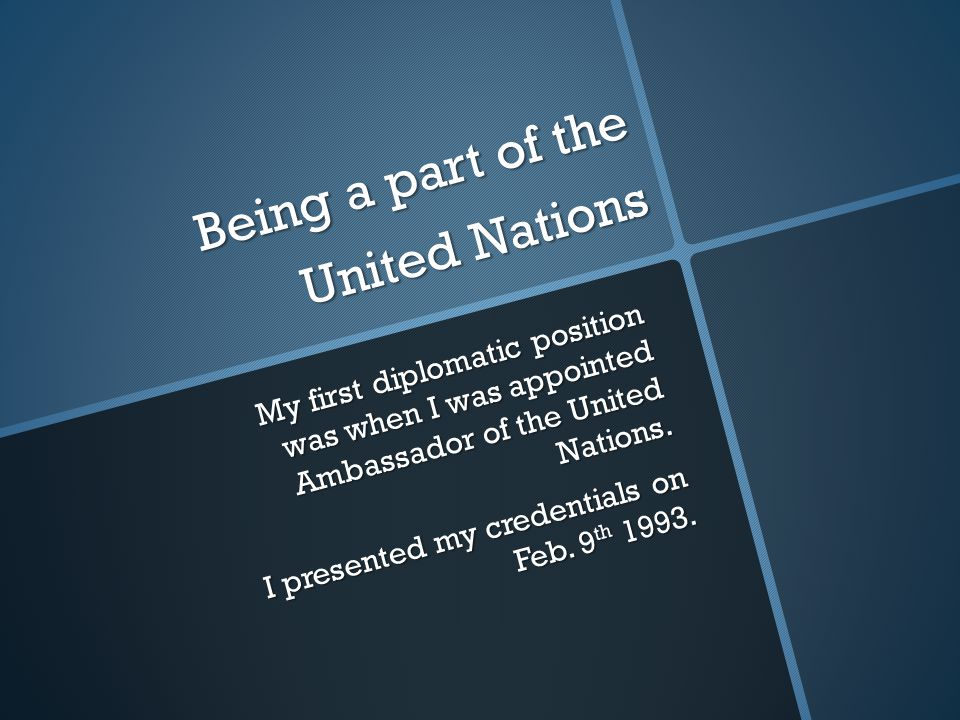 Being a part of the United Nations My first diplomatic position was when I was appointed Ambassador of the United Nations.