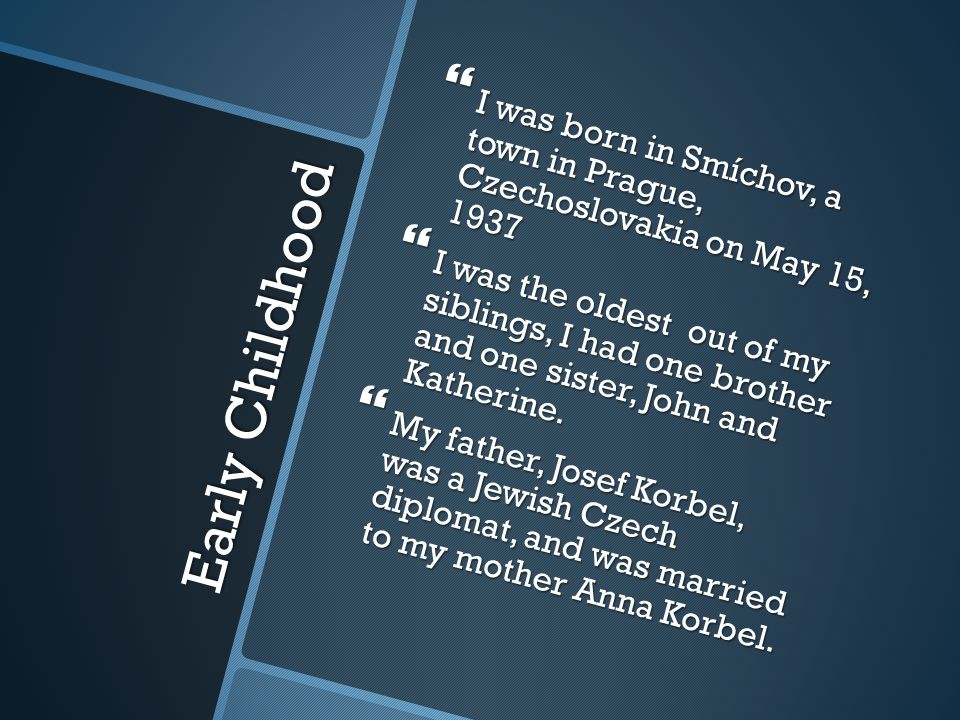 Early Childhood  I was born in Smíchov, a town in Prague, Czechoslovakia on May 15, 1937  I was the oldest out of my siblings, I had one brother and one sister, John and Katherine.