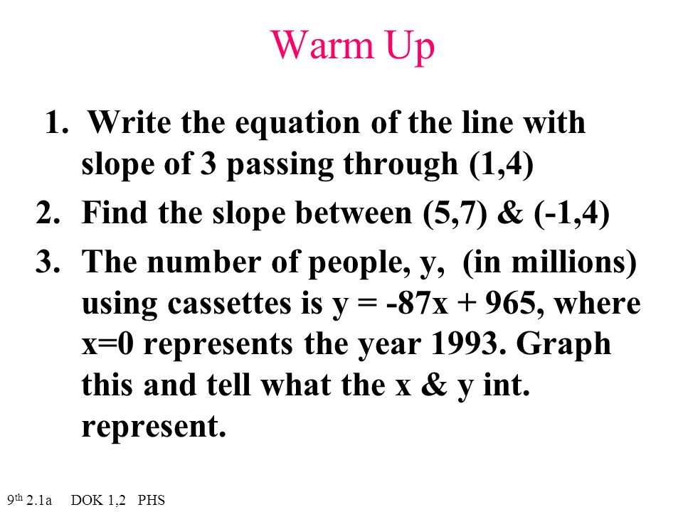 Warm Up 1. Write the equation of the line with slope of 3 passing through (1,4) 2.Find the slope between (5,7) & (-1,4) 3.The number of people, y, (in