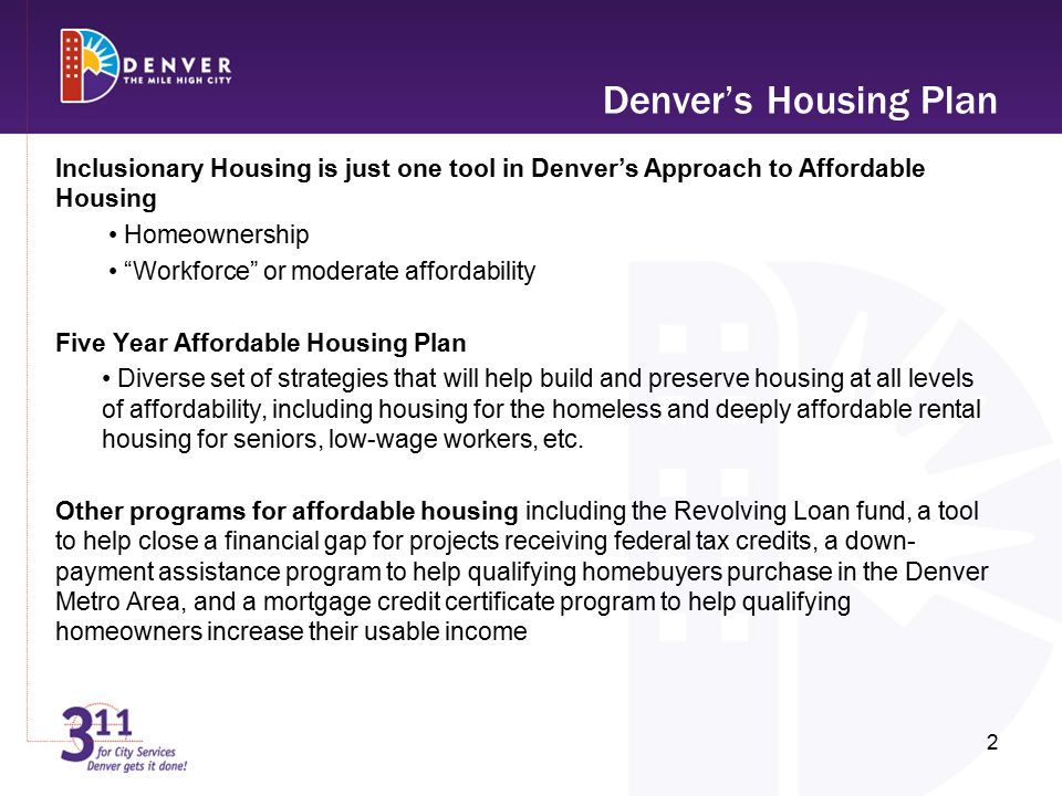 Inclusionary Housing is just one tool in Denver's Approach to Affordable Housing Homeownership Workforce or moderate affordability Five Year Affordable Housing Plan Diverse set of strategies that will help build and preserve housing at all levels of affordability, including housing for the homeless and deeply affordable rental housing for seniors, low-wage workers, etc.
