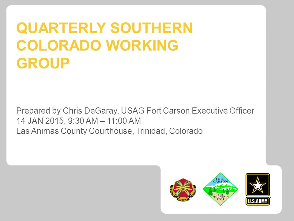 QUARTERLY SOUTHERN COLORADO WORKING GROUP Prepared by Chris DeGaray, USAG Fort Carson Executive Officer 14 JAN 2015, 9:30 AM – 11:00 AM Las Animas County Courthouse, Trinidad, Colorado