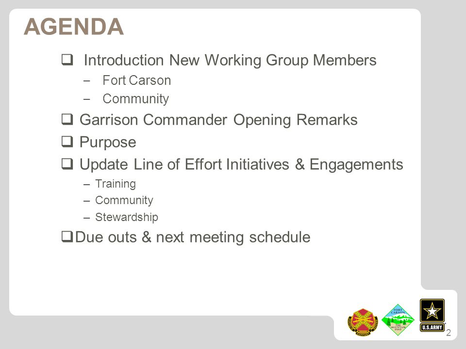 AGENDA  Introduction New Working Group Members – Fort Carson – Community  Garrison Commander Opening Remarks  Purpose  Update Line of Effort Initiatives & Engagements –Training –Community –Stewardship  Due outs & next meeting schedule 2