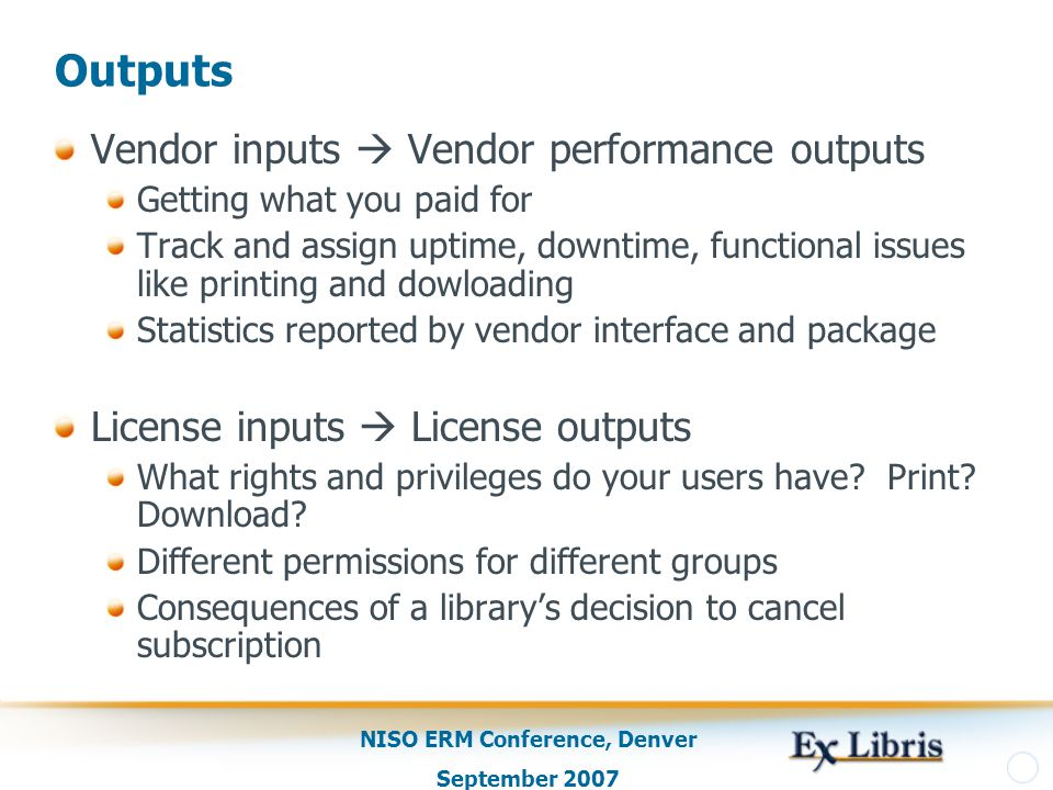 NISO ERM Conference, Denver September 2007 Outputs Vendor inputs  Vendor performance outputs Getting what you paid for Track and assign uptime, downtime, functional issues like printing and dowloading Statistics reported by vendor interface and package License inputs  License outputs What rights and privileges do your users have.