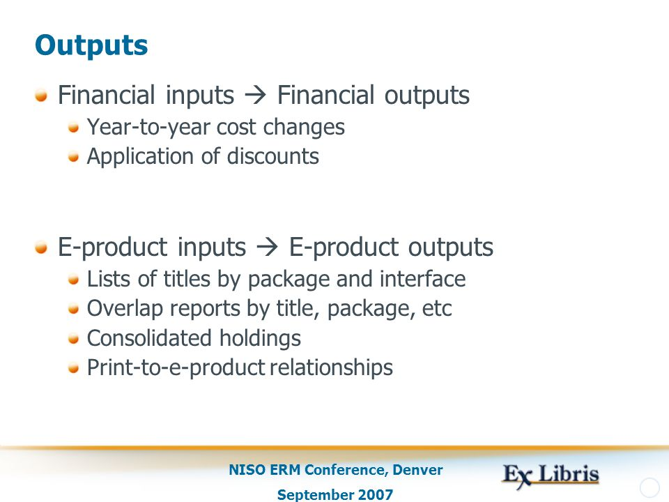 NISO ERM Conference, Denver September 2007 Outputs Financial inputs  Financial outputs Year-to-year cost changes Application of discounts E-product inputs  E-product outputs Lists of titles by package and interface Overlap reports by title, package, etc Consolidated holdings Print-to-e-product relationships