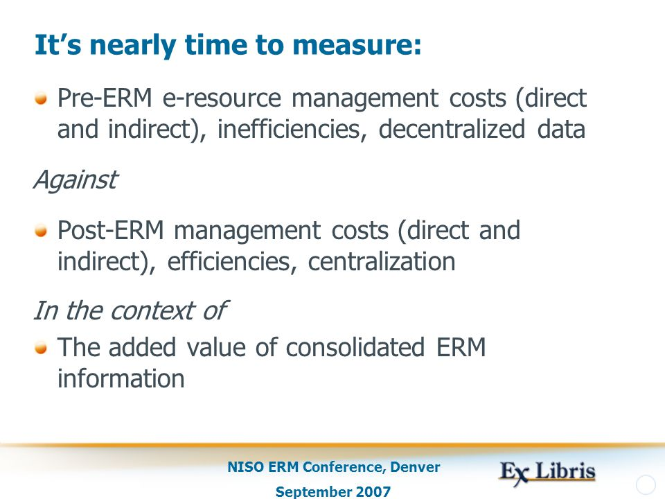 NISO ERM Conference, Denver September 2007 It's nearly time to measure: Pre-ERM e-resource management costs (direct and indirect), inefficiencies, decentralized data Against Post-ERM management costs (direct and indirect), efficiencies, centralization In the context of The added value of consolidated ERM information