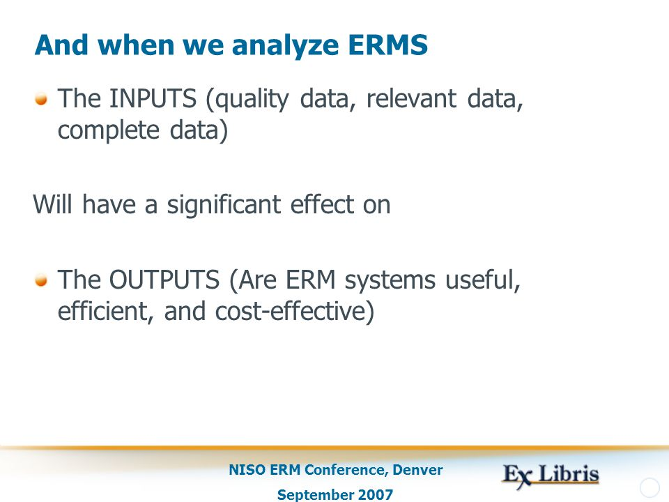 NISO ERM Conference, Denver September 2007 And when we analyze ERMS The INPUTS (quality data, relevant data, complete data) Will have a significant effect on The OUTPUTS (Are ERM systems useful, efficient, and cost-effective)