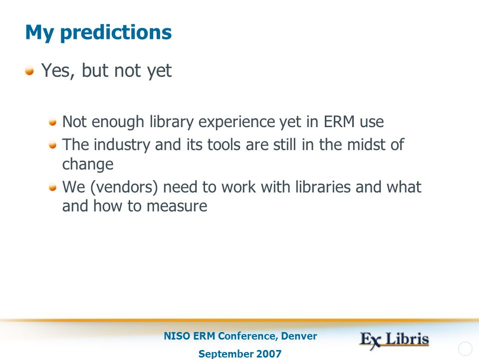 NISO ERM Conference, Denver September 2007 My predictions Yes, but not yet Not enough library experience yet in ERM use The industry and its tools are still in the midst of change We (vendors) need to work with libraries and what and how to measure