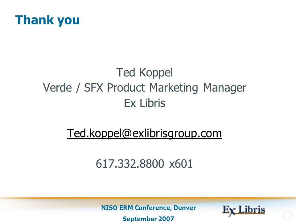 NISO ERM Conference, Denver September 2007 Thank you Ted Koppel Verde / SFX Product Marketing Manager Ex Libris Ted.koppel@exlibrisgroup.com 617.332.8800 x601