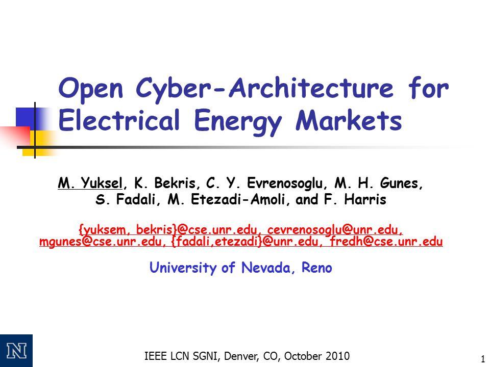 IEEE LCN SGNI, Denver, CO, October 2010 1 Open Cyber-Architecture for Electrical Energy Markets M. Yuksel, K. Bekris, C. Y. Evrenosoglu, M. H. Gunes,