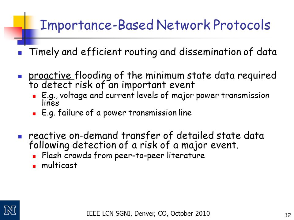 IEEE LCN SGNI, Denver, CO, October 2010 12 Importance-Based Network Protocols Timely and efficient routing and dissemination of data proactive flooding of the minimum state data required to detect risk of an important event E.g., voltage and current levels of major power transmission lines E.g.