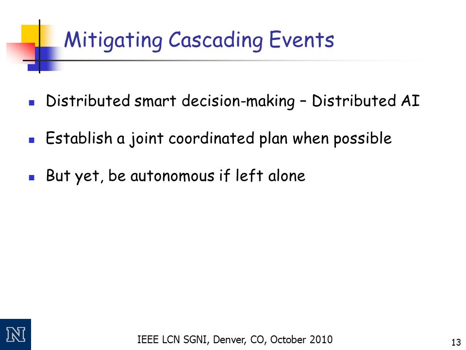 IEEE LCN SGNI, Denver, CO, October 2010 13 Mitigating Cascading Events Distributed smart decision-making – Distributed AI Establish a joint coordinate