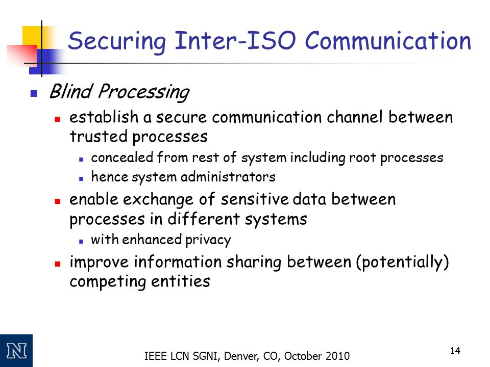 IEEE LCN SGNI, Denver, CO, October 2010 Securing Inter-ISO Communication Blind Processing establish a secure communication channel between trusted processes concealed from rest of system including root processes hence system administrators enable exchange of sensitive data between processes in different systems with enhanced privacy improve information sharing between (potentially) competing entities 14