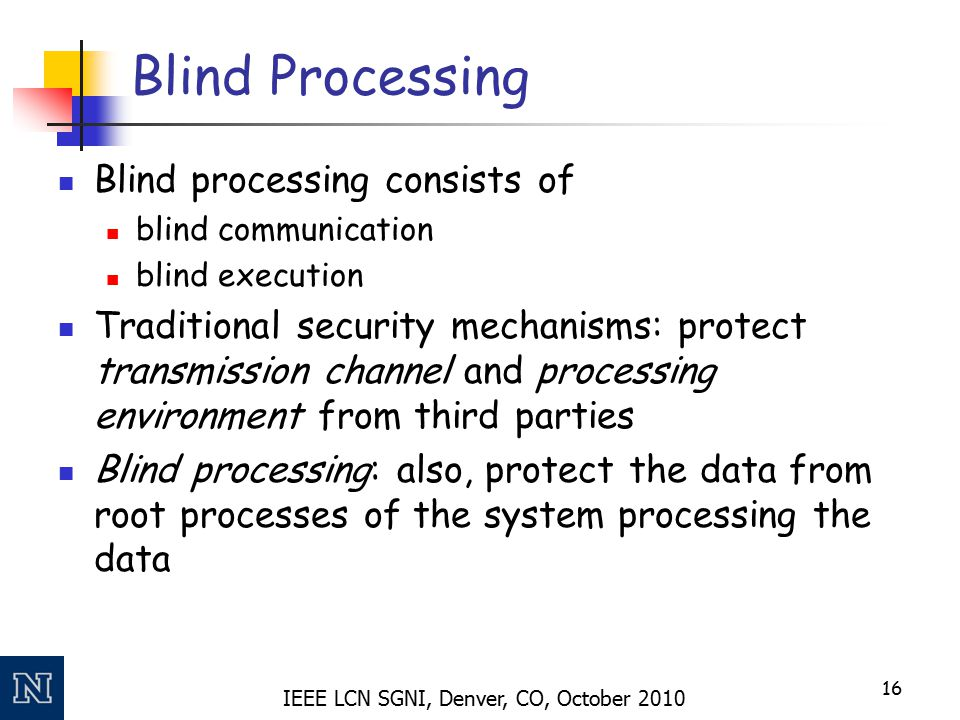 IEEE LCN SGNI, Denver, CO, October 2010 Blind Processing Blind processing consists of blind communication blind execution Traditional security mechani