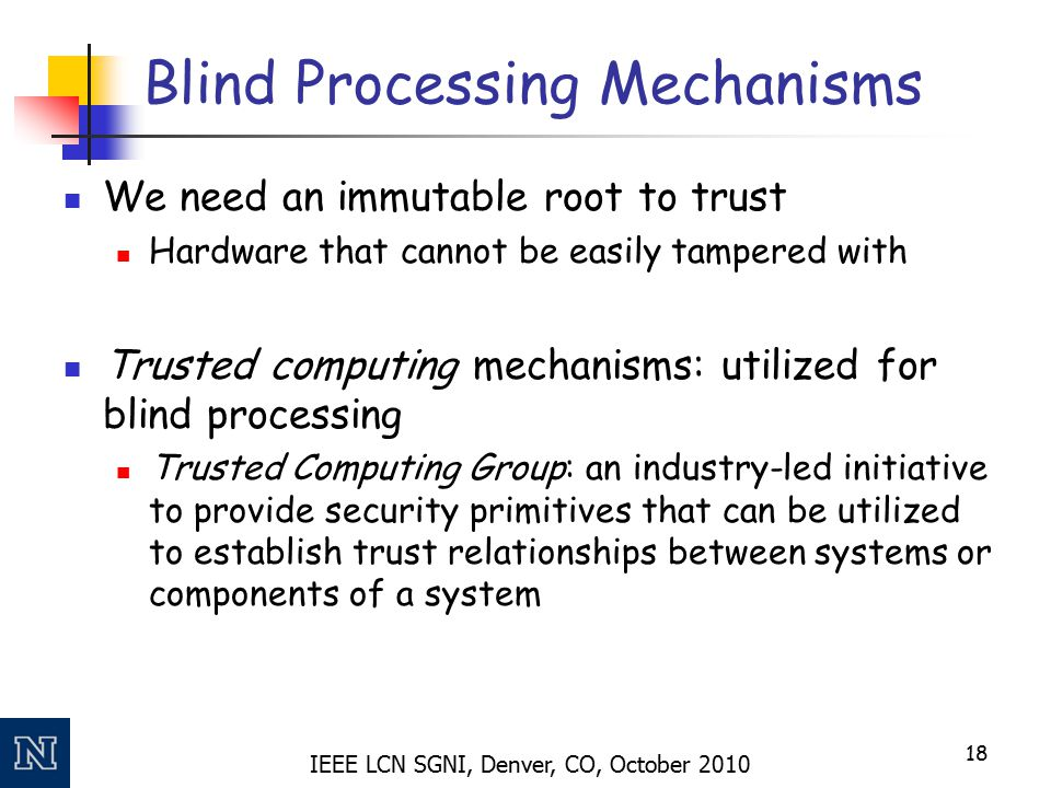 IEEE LCN SGNI, Denver, CO, October 2010 Blind Processing Mechanisms We need an immutable root to trust Hardware that cannot be easily tampered with Tr