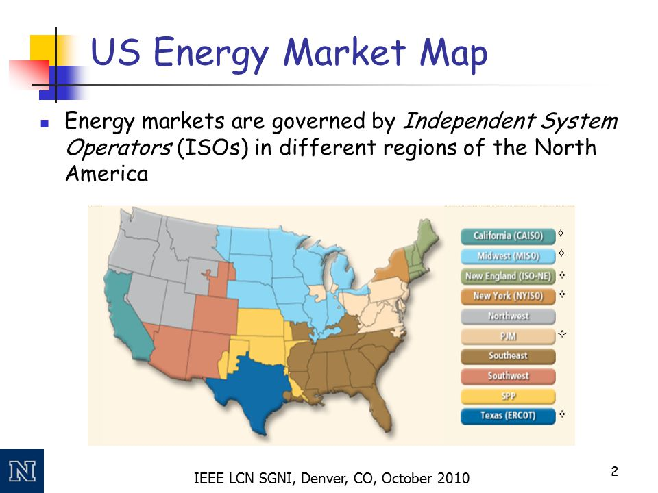 IEEE LCN SGNI, Denver, CO, October 2010 US Energy Market Map Energy markets are governed by Independent System Operators (ISOs) in different regions of the North America 2      