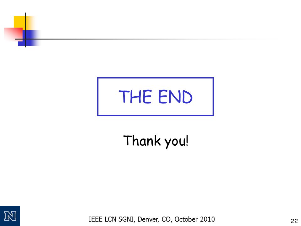 IEEE LCN SGNI, Denver, CO, October 2010 22 Thank you! THE END