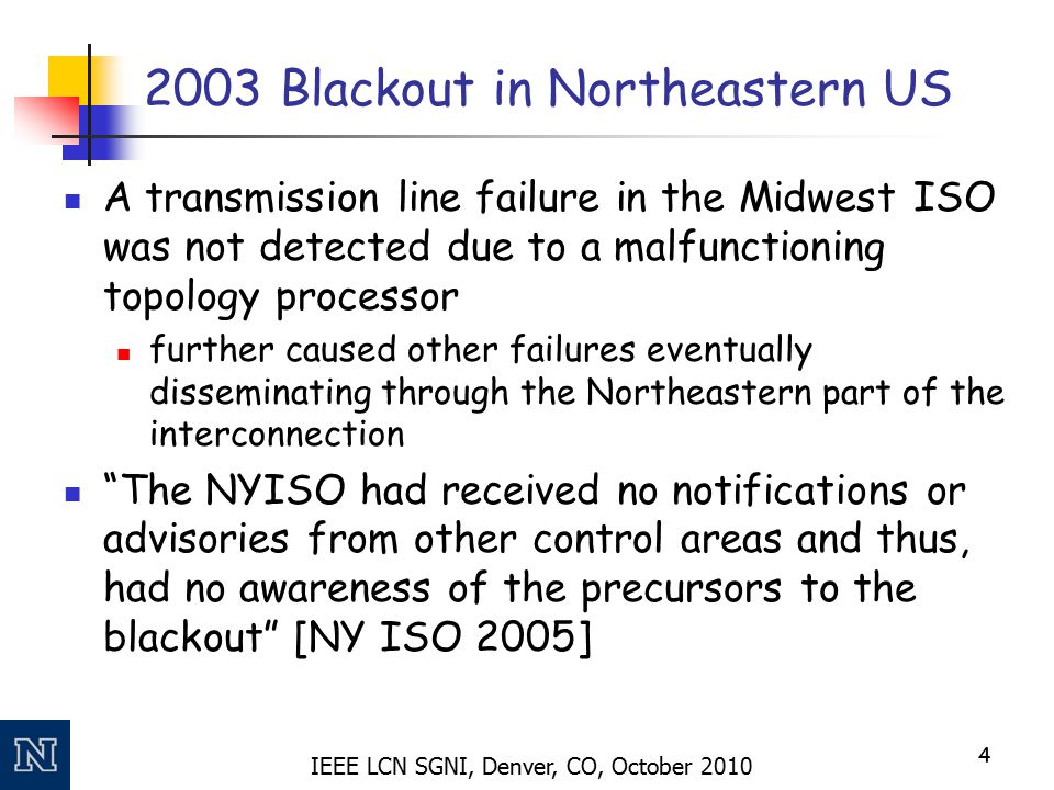 IEEE LCN SGNI, Denver, CO, October 2010 2003 Blackout in Northeastern US A transmission line failure in the Midwest ISO was not detected due to a malfunctioning topology processor further caused other failures eventually disseminating through the Northeastern part of the interconnection The NYISO had received no notifications or advisories from other control areas and thus, had no awareness of the precursors to the blackout [NY ISO 2005] 4