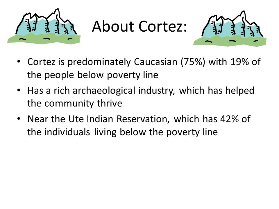 About Cortez: Cortez is predominately Caucasian (75%) with 19% of the people below poverty line Has a rich archaeological industry, which has helped the community thrive Near the Ute Indian Reservation, which has 42% of the individuals living below the poverty line