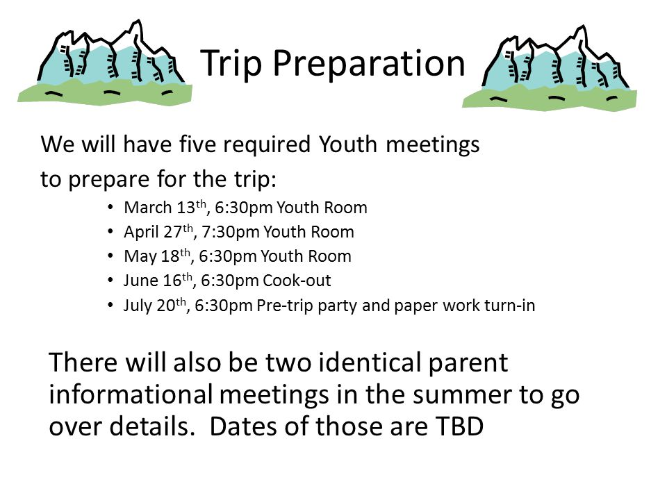 Trip Preparation We will have five required Youth meetings to prepare for the trip: March 13 th, 6:30pm Youth Room April 27 th, 7:30pm Youth Room May 18 th, 6:30pm Youth Room June 16 th, 6:30pm Cook-out July 20 th, 6:30pm Pre-trip party and paper work turn-in There will also be two identical parent informational meetings in the summer to go over details.