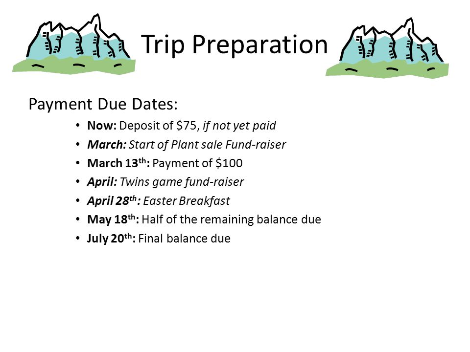 Trip Preparation Payment Due Dates: Now: Deposit of $75, if not yet paid March: Start of Plant sale Fund-raiser March 13 th : Payment of $100 April: Twins game fund-raiser April 28 th : Easter Breakfast May 18 th : Half of the remaining balance due July 20 th : Final balance due