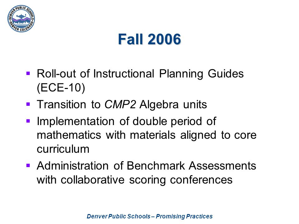 Denver Public Schools – Promising Practices Fall 2006  Roll-out of Instructional Planning Guides (ECE-10)  Transition to CMP2 Algebra units  Implem