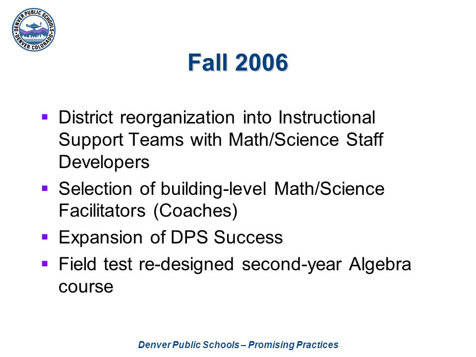 Denver Public Schools – Promising Practices Fall 2006  District reorganization into Instructional Support Teams with Math/Science Staff Developers  Selection of building-level Math/Science Facilitators (Coaches)  Expansion of DPS Success  Field test re-designed second-year Algebra course