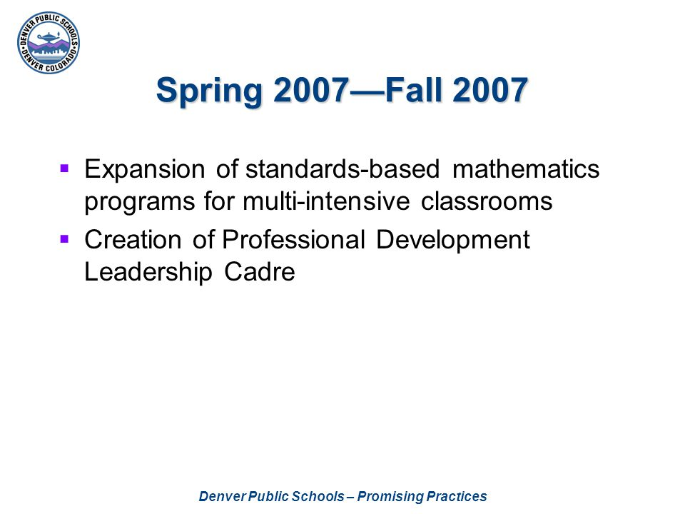 Denver Public Schools – Promising Practices Spring 2007—Fall 2007  Expansion of standards-based mathematics programs for multi-intensive classrooms  Creation of Professional Development Leadership Cadre