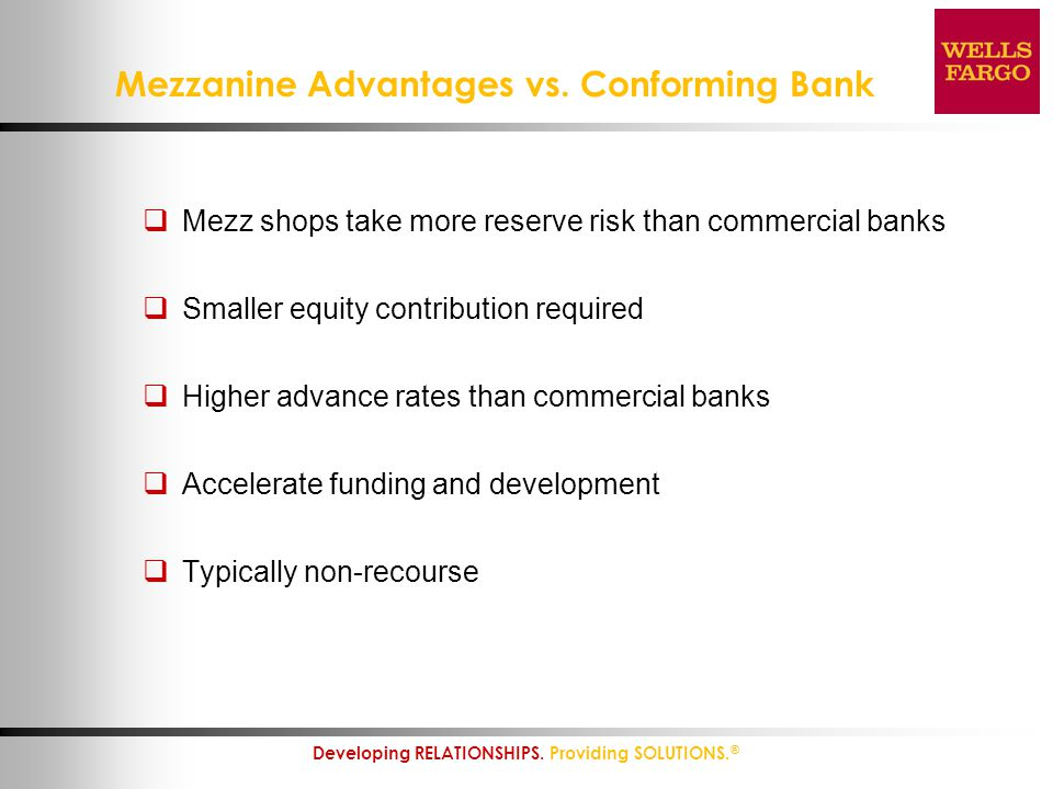 10 Developing RELATIONSHIPS. Providing SOLUTIONS. ® Mezzanine Advantages vs. Conforming Bank  Mezz shops take more reserve risk than commercial banks