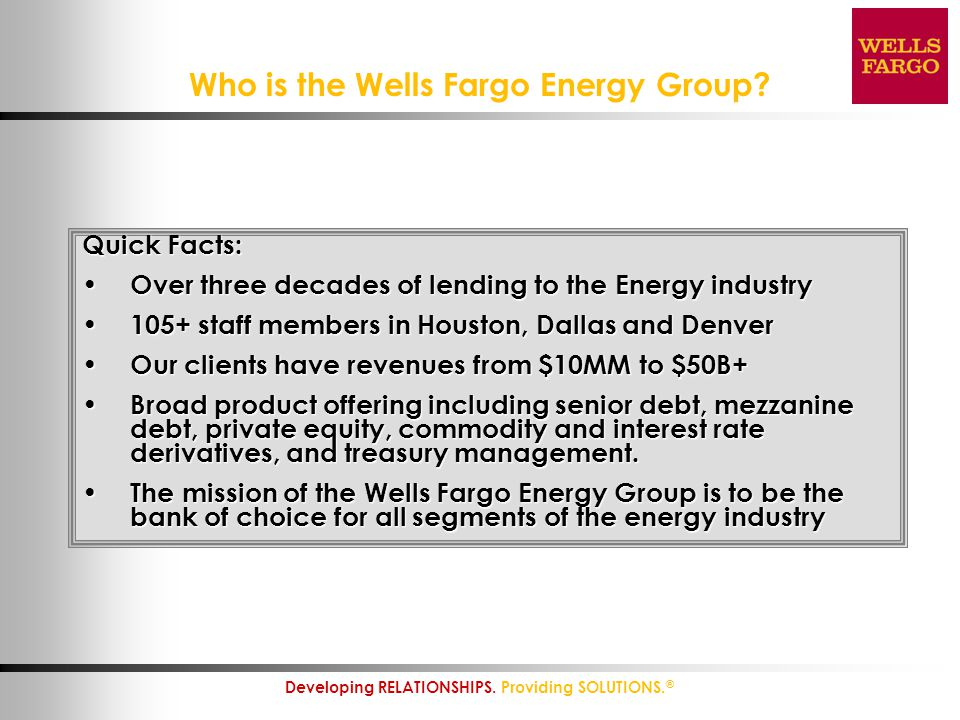 2 Developing RELATIONSHIPS. Providing SOLUTIONS. ® Who is the Wells Fargo Energy Group? Quick Facts: Over three decades of lending to the Energy indus