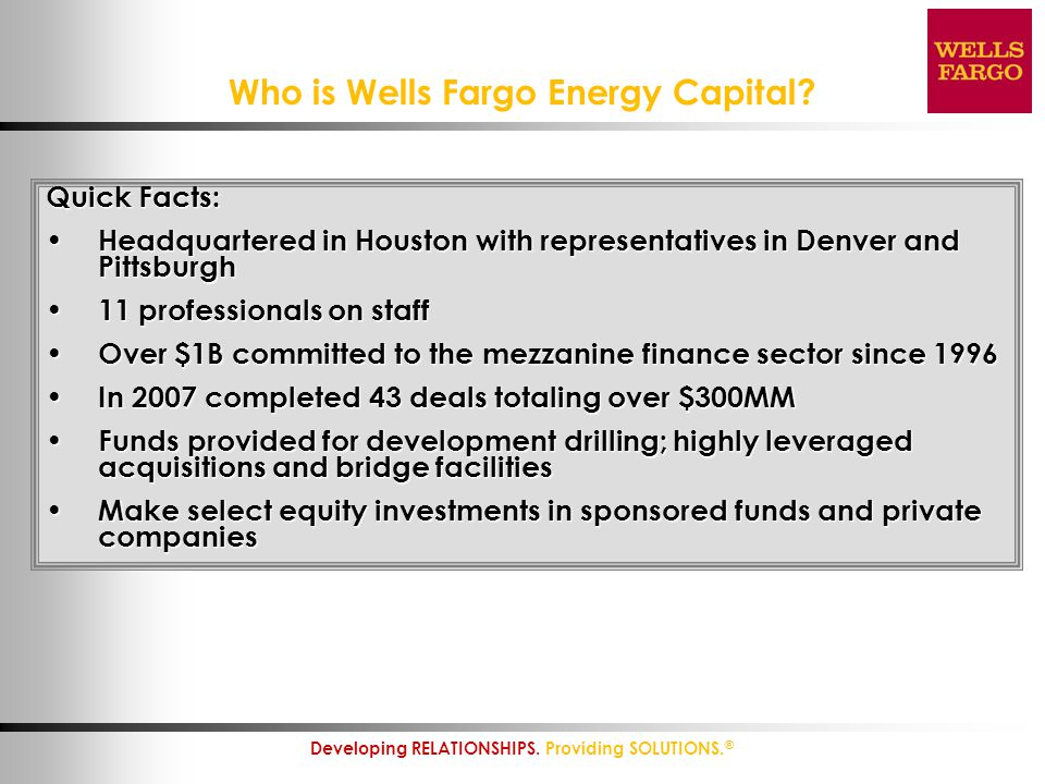 3 Developing RELATIONSHIPS. Providing SOLUTIONS. ® Who is Wells Fargo Energy Capital? Quick Facts: Headquartered in Houston with representatives in De