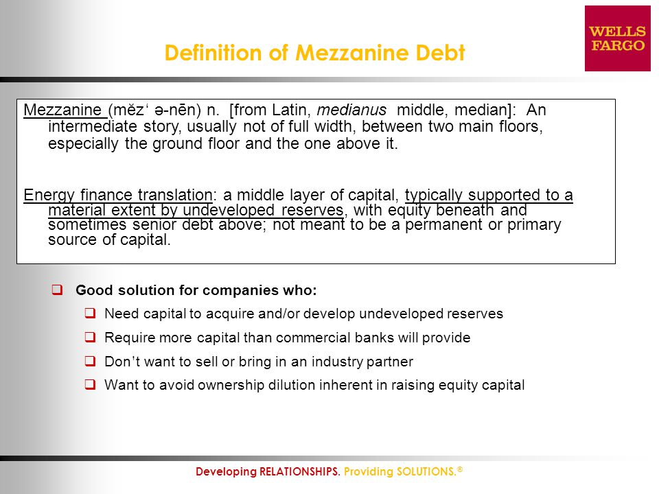 7 Developing RELATIONSHIPS. Providing SOLUTIONS. ® Definition of Mezzanine Debt  Good solution for companies who:  Need capital to acquire and/or de