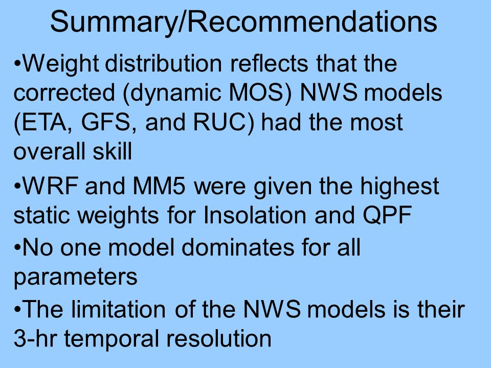 Weight distribution reflects that the corrected (dynamic MOS) NWS models (ETA, GFS, and RUC) had the most overall skill No one model dominates for all parameters The limitation of the NWS models is their 3-hr temporal resolution WRF and MM5 were given the highest static weights for Insolation and QPF Summary/Recommendations