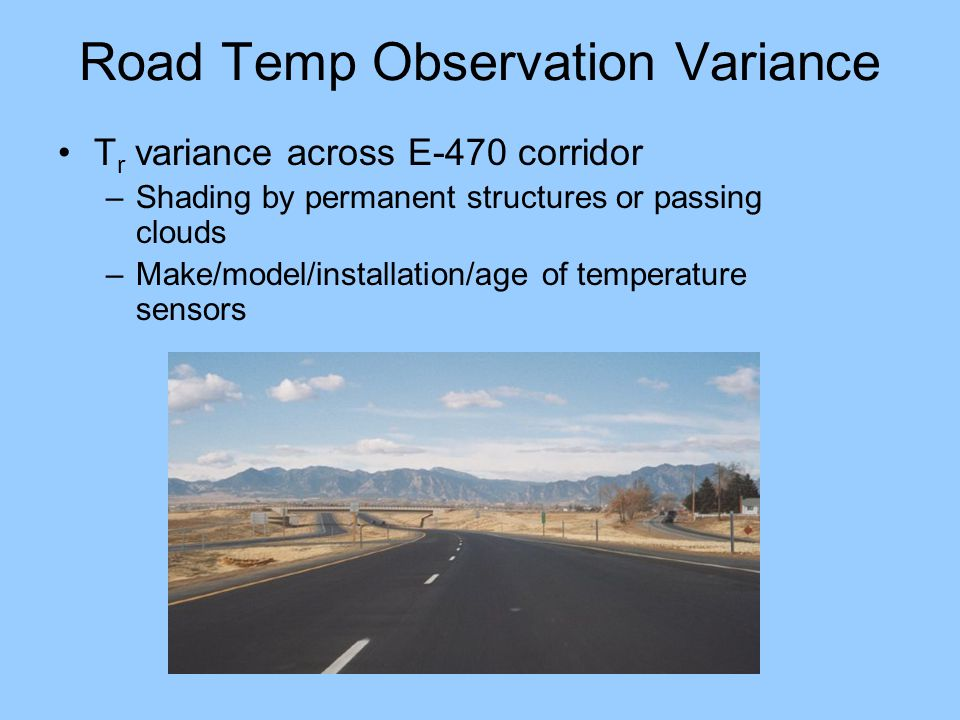 Road Temp Observation Variance T r variance across E-470 corridor –Shading by permanent structures or passing clouds –Make/model/installation/age of temperature sensors