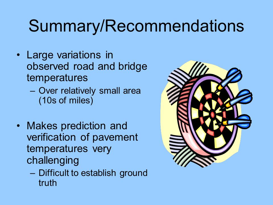 Summary/Recommendations Large variations in observed road and bridge temperatures –Over relatively small area (10s of miles) Makes prediction and verification of pavement temperatures very challenging –Difficult to establish ground truth