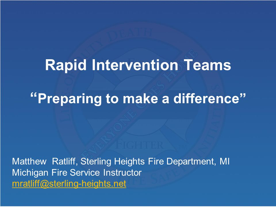 Rapid Intervention Teams Preparing to make a difference Matthew Ratliff, Sterling Heights Fire Department, MI Michigan Fire Service Instructor mratliff@sterling-heights.net