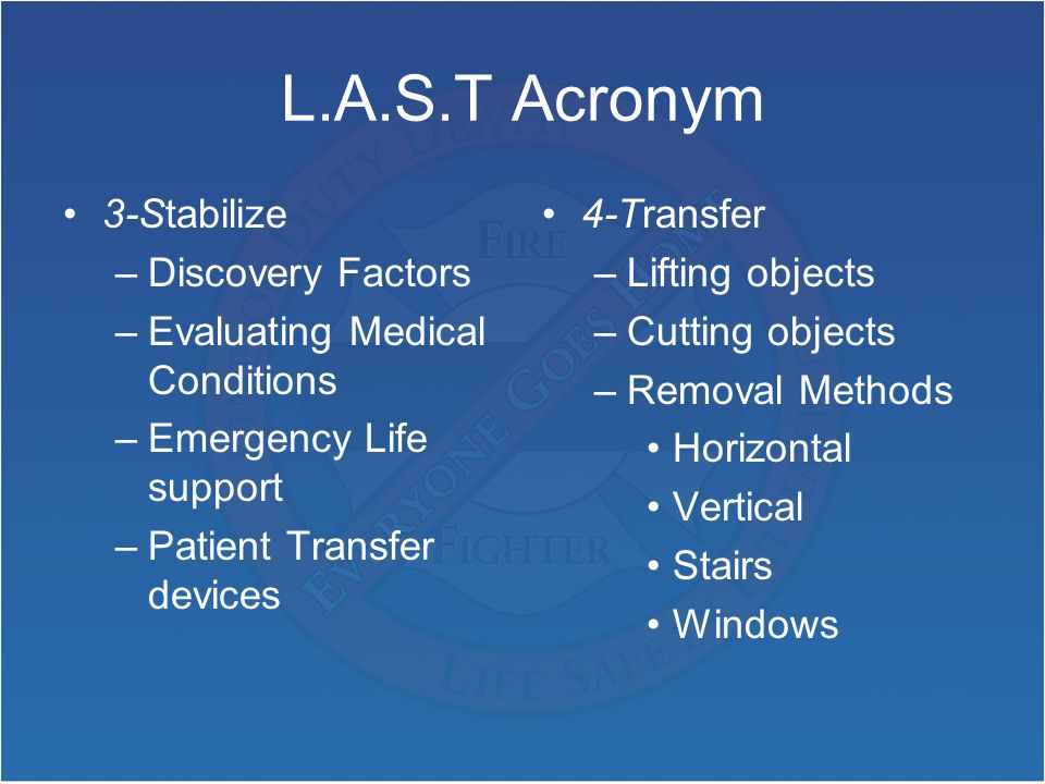 L.A.S.T Acronym 3-Stabilize –Discovery Factors –Evaluating Medical Conditions –Emergency Life support –Patient Transfer devices 4-Transfer –Lifting objects –Cutting objects –Removal Methods Horizontal Vertical Stairs Windows