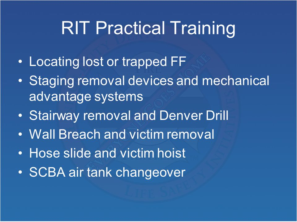 RIT Practical Training Locating lost or trapped FF Staging removal devices and mechanical advantage systems Stairway removal and Denver Drill Wall Breach and victim removal Hose slide and victim hoist SCBA air tank changeover