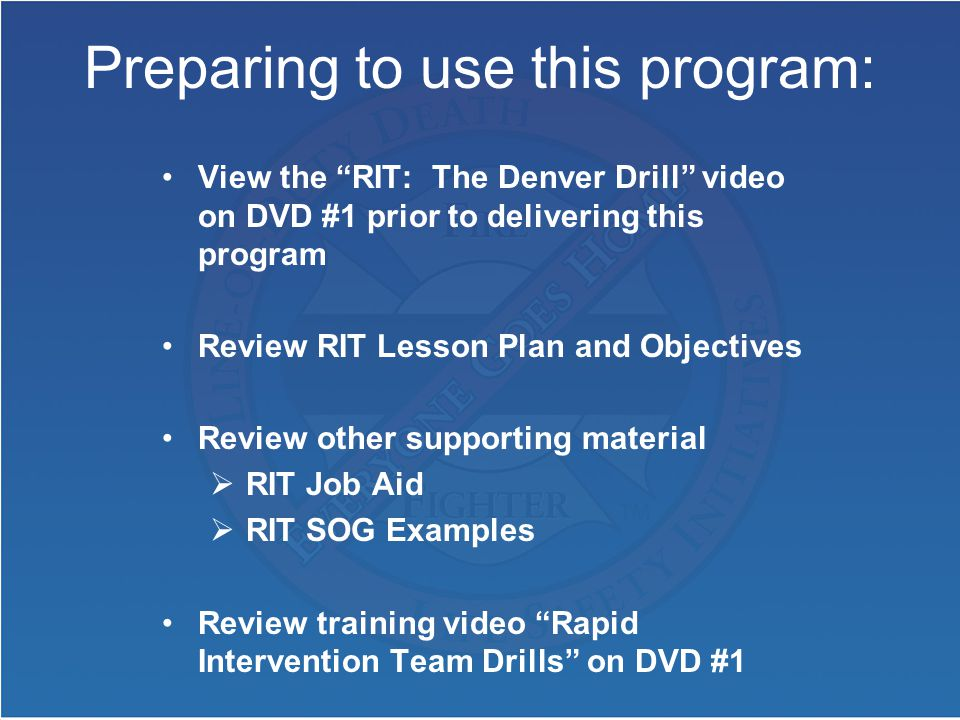 Preparing to use this program: View the RIT: The Denver Drill video on DVD #1 prior to delivering this program Review RIT Lesson Plan and Objectives Review other supporting material  RIT Job Aid  RIT SOG Examples Review training video Rapid Intervention Team Drills on DVD #1