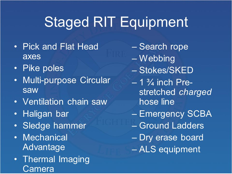 Staged RIT Equipment Pick and Flat Head axes Pike poles Multi-purpose Circular saw Ventilation chain saw Haligan bar Sledge hammer Mechanical Advantage Thermal Imaging Camera –Search rope –Webbing –Stokes/SKED –1 ¾ inch Pre- stretched charged hose line –Emergency SCBA –Ground Ladders –Dry erase board –ALS equipment