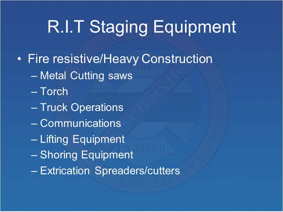 R.I.T Staging Equipment Fire resistive/Heavy Construction –Metal Cutting saws –Torch –Truck Operations –Communications –Lifting Equipment –Shoring Equipment –Extrication Spreaders/cutters