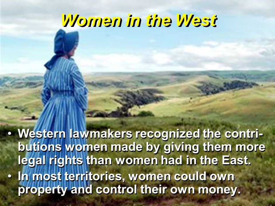 Western lawmakers recognized the contri- butions women made by giving them more legal rights than women had in the East.Western lawmakers recognized the contri- butions women made by giving them more legal rights than women had in the East.